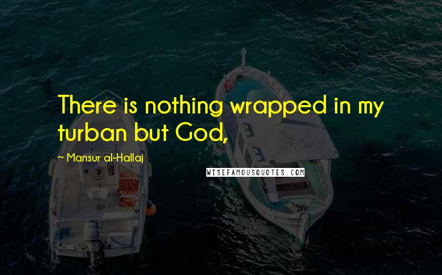 Mansur Al-Hallaj quotes: There is nothing wrapped in my turban but God,