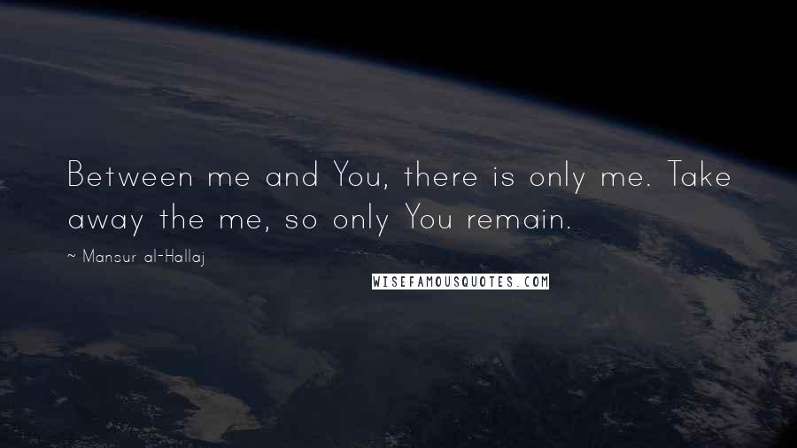 Mansur Al-Hallaj quotes: Between me and You, there is only me. Take away the me, so only You remain.