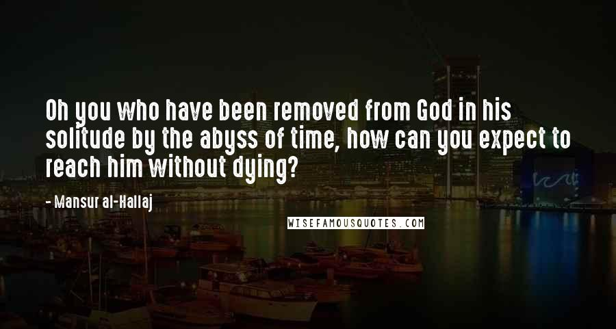 Mansur Al-Hallaj quotes: Oh you who have been removed from God in his solitude by the abyss of time, how can you expect to reach him without dying?