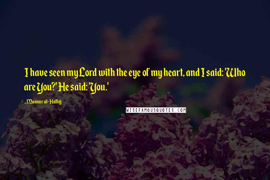 Mansur Al-Hallaj quotes: I have seen my Lord with the eye of my heart, and I said: 'Who are You?' He said: 'You.'