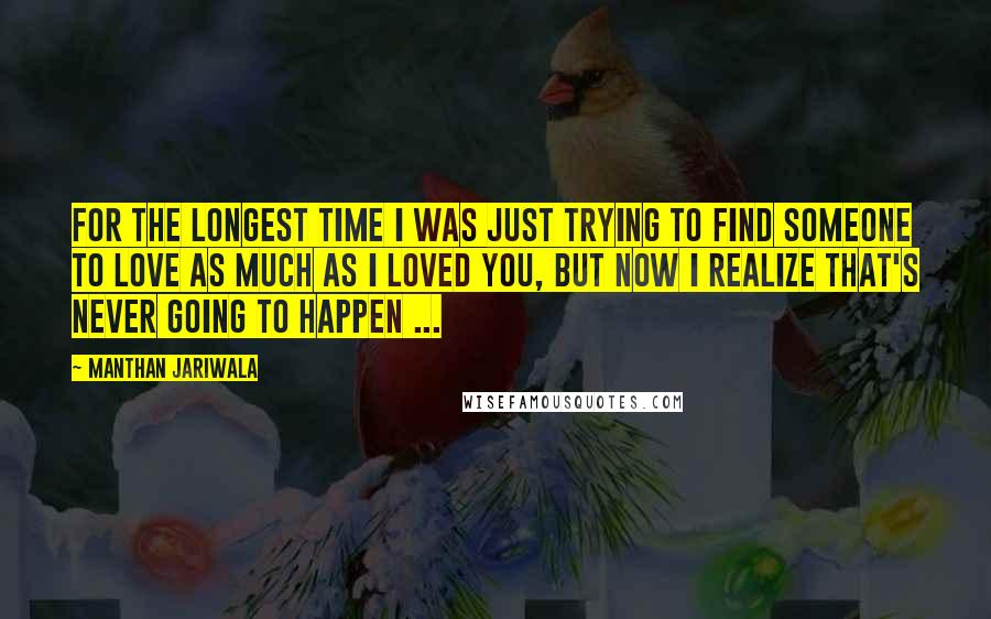 Manthan Jariwala quotes: For the longest time I was just trying to find someone to love as much as I loved you, but now I realize that's never going to happen ...