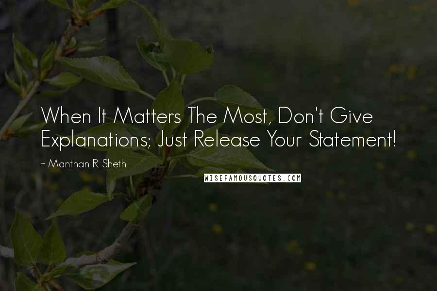 Manthan R. Sheth quotes: When It Matters The Most, Don't Give Explanations; Just Release Your Statement!