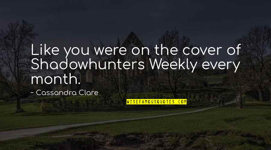 Mantrella Quotes By Cassandra Clare: Like you were on the cover of Shadowhunters