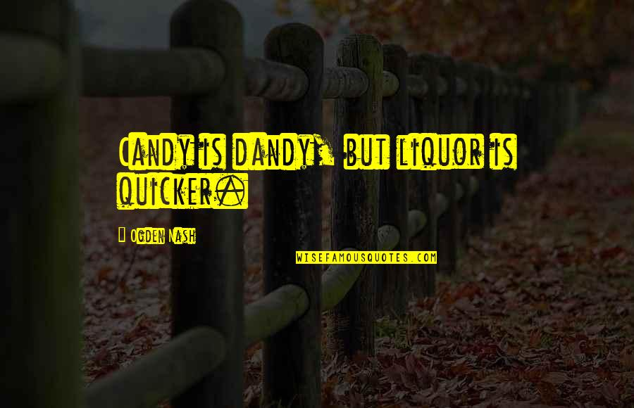 Mantrella Quotes By Ogden Nash: Candy is dandy, but liquor is quicker.