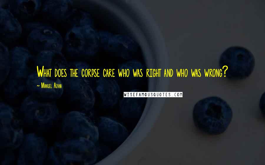 Manuel Azana quotes: What does the corpse care who was right and who was wrong?