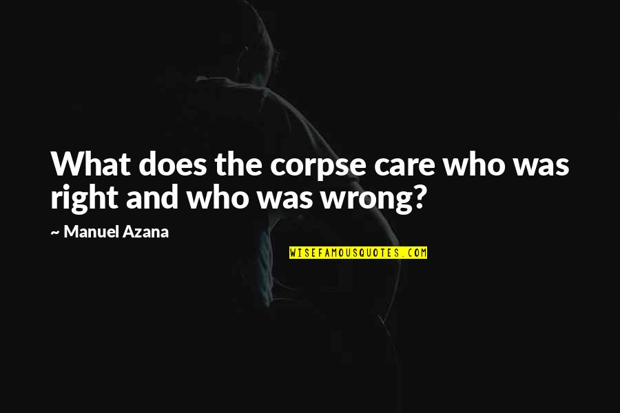 Manuel Azana Quotes By Manuel Azana: What does the corpse care who was right