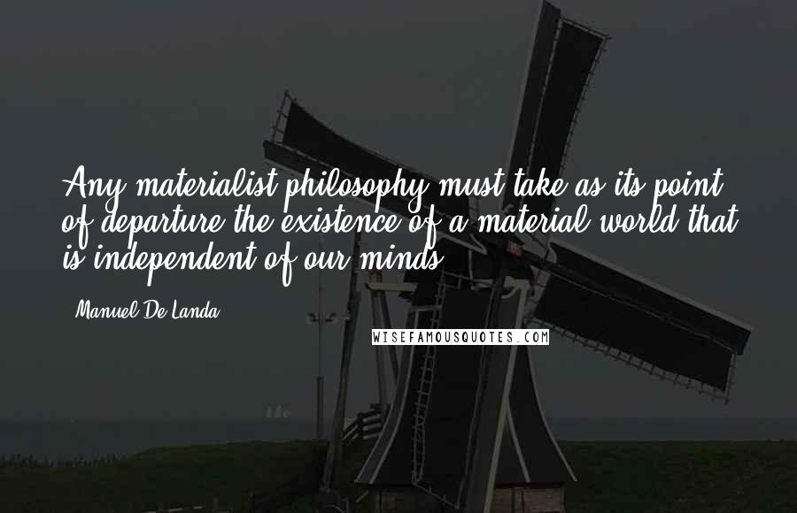 Manuel De Landa quotes: Any materialist philosophy must take as its point of departure the existence of a material world that is independent of our minds.