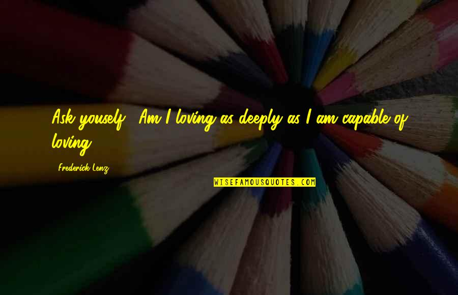 "Manuel De Landa Quotes By Frederick Lenz: Ask youself: ""Am I loving as deeply as"