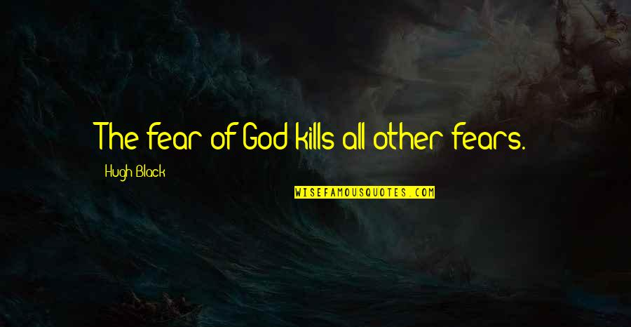 Manuel De Landa Quotes By Hugh Black: The fear of God kills all other fears.
