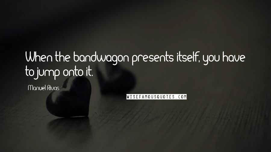 Manuel Rivas quotes: When the bandwagon presents itself, you have to jump onto it.
