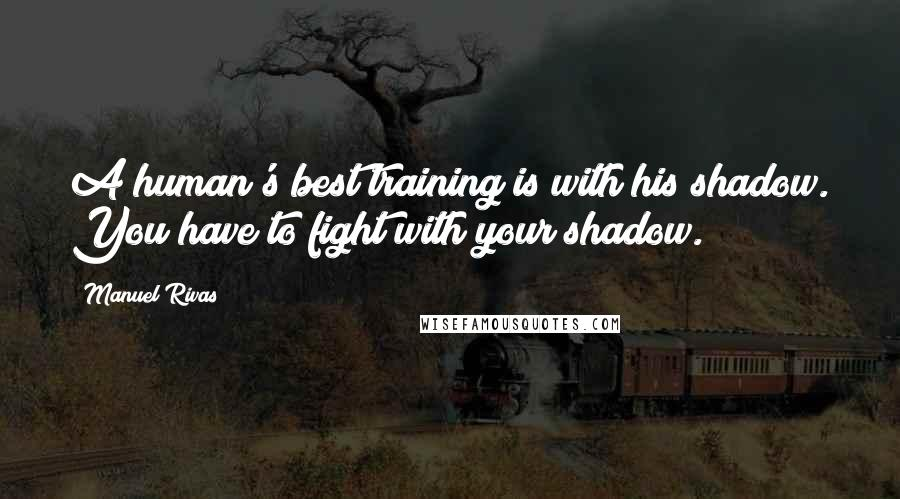 Manuel Rivas quotes: A human's best training is with his shadow. You have to fight with your shadow.