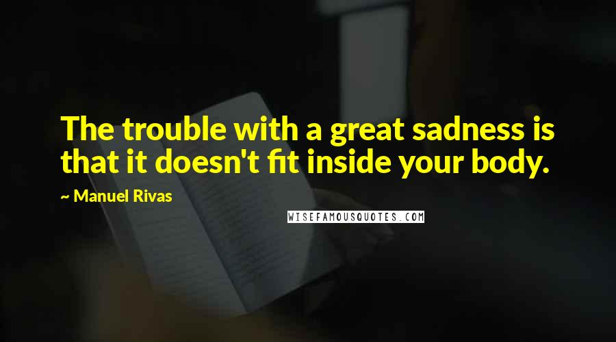 Manuel Rivas quotes: The trouble with a great sadness is that it doesn't fit inside your body.