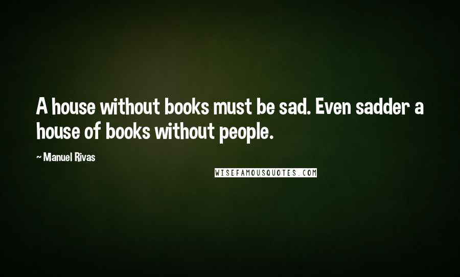 Manuel Rivas quotes: A house without books must be sad. Even sadder a house of books without people.