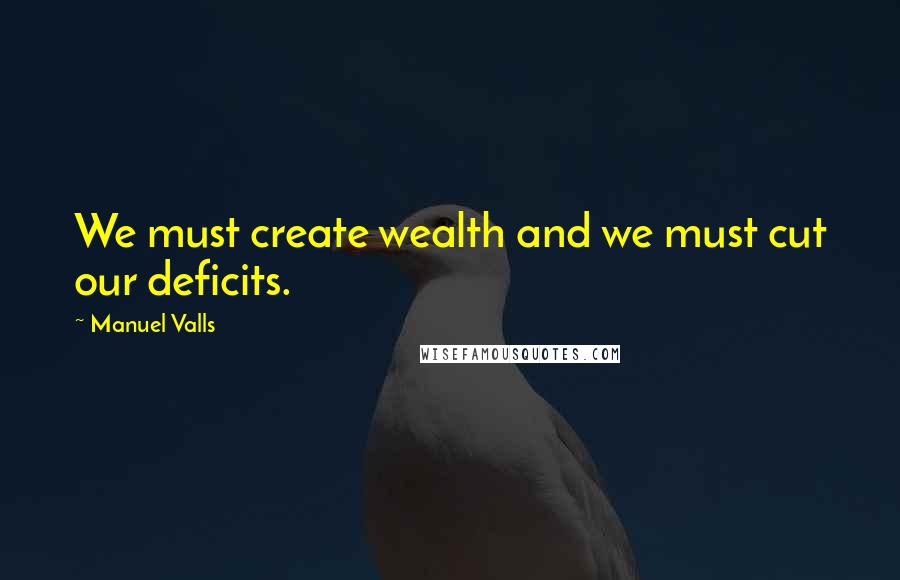 Manuel Valls quotes: We must create wealth and we must cut our deficits.