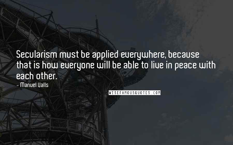 Manuel Valls quotes: Secularism must be applied everywhere, because that is how everyone will be able to live in peace with each other.