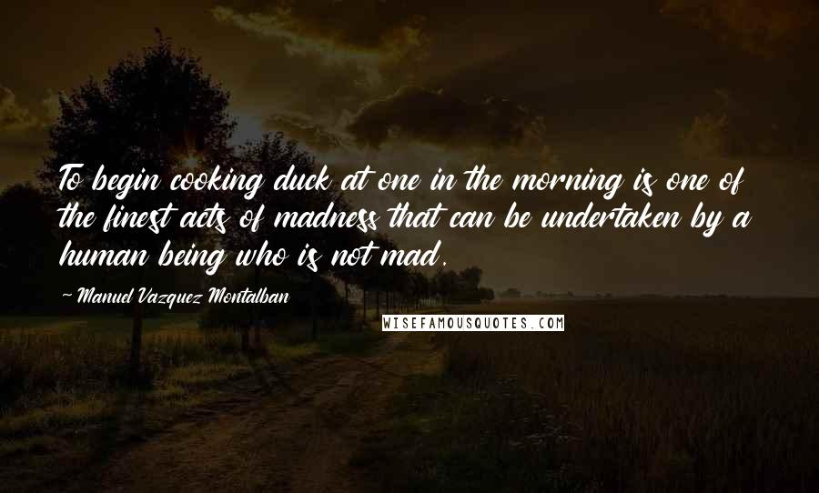 Manuel Vazquez Montalban quotes: To begin cooking duck at one in the morning is one of the finest acts of madness that can be undertaken by a human being who is not mad.