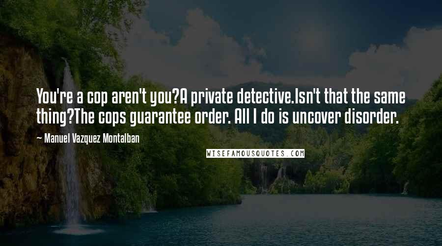 Manuel Vazquez Montalban quotes: You're a cop aren't you?A private detective.Isn't that the same thing?The cops guarantee order. All I do is uncover disorder.