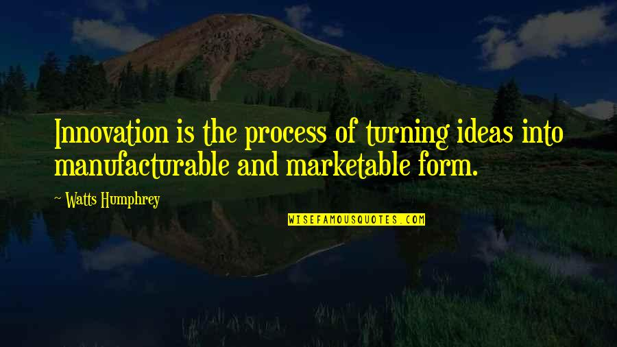 Manufacturable Quotes By Watts Humphrey: Innovation is the process of turning ideas into