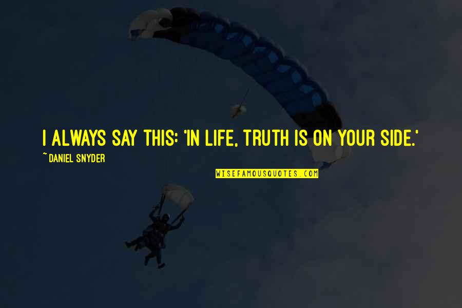 Manushya Quotes By Daniel Snyder: I always say this: 'In life, truth is