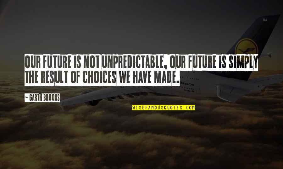 Manushya Quotes By Garth Brooks: Our future is not unpredictable, our future is