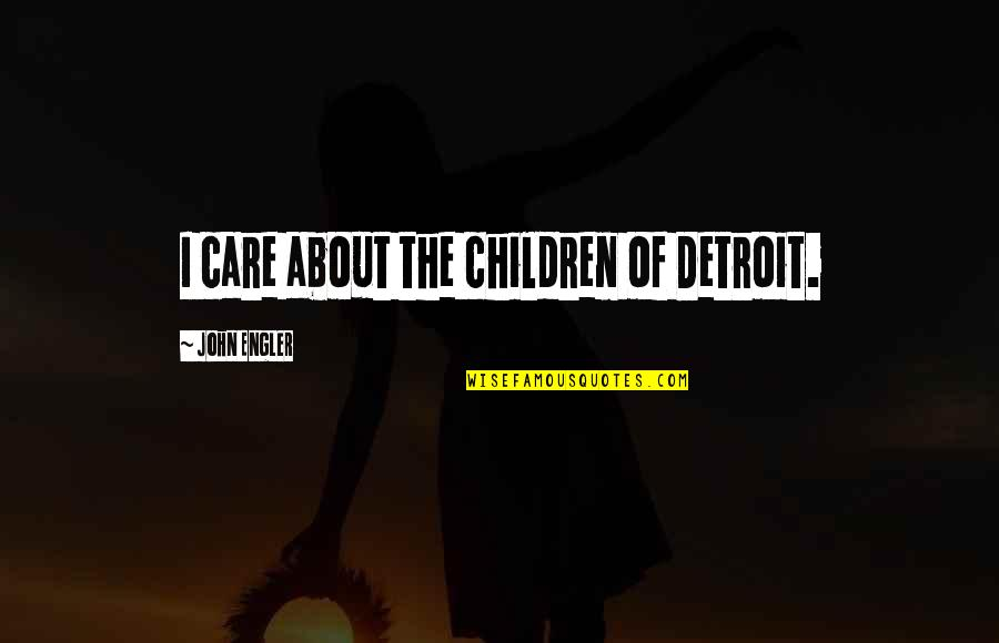 Manushya Quotes By John Engler: I care about the children of Detroit.