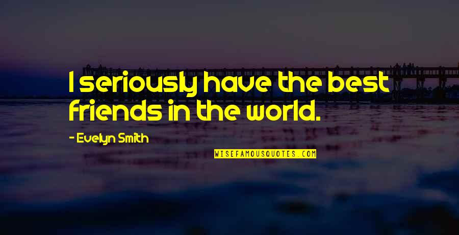 Many Best Friends Quotes By Evelyn Smith: I seriously have the best friends in the