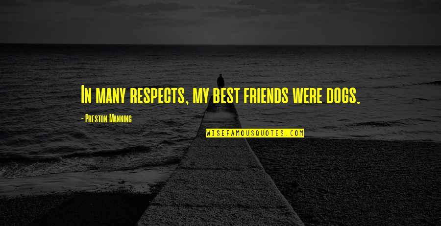 Many Best Friends Quotes By Preston Manning: In many respects, my best friends were dogs.