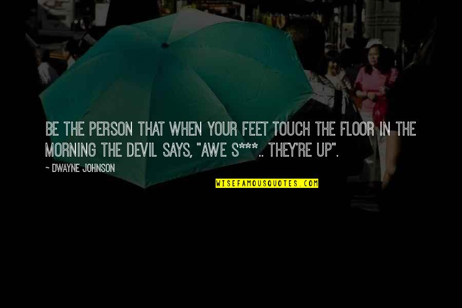 Mao Tse Tung Little Red Book Quotes By Dwayne Johnson: Be the person that when your feet touch