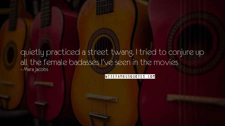 Mara Jacobs quotes: quietly practiced a street twang. I tried to conjure up all the female badasses I've seen in the movies