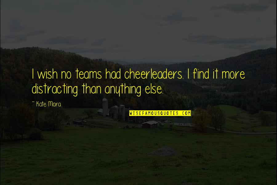 Mara Quotes By Kate Mara: I wish no teams had cheerleaders. I find