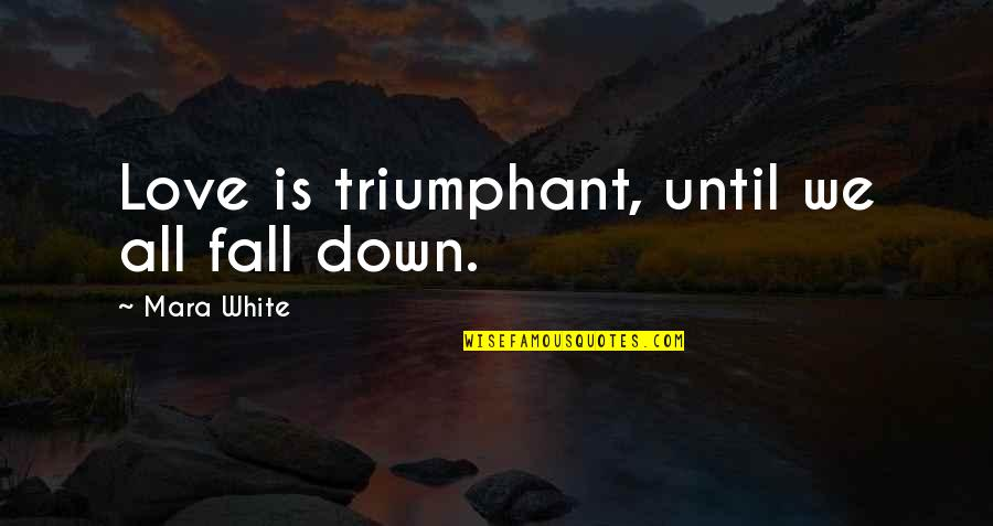 Mara Quotes By Mara White: Love is triumphant, until we all fall down.