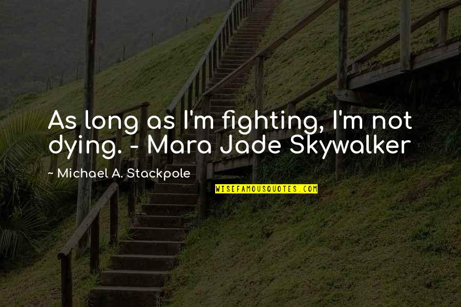 Mara Quotes By Michael A. Stackpole: As long as I'm fighting, I'm not dying.