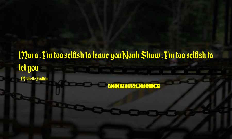 Mara Quotes By Michelle Hodkin: Mara : I'm too selfish to leave youNoah