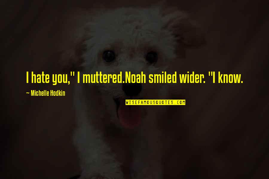 "Mara Quotes By Michelle Hodkin: I hate you,"" I muttered.Noah smiled wider. ""I"