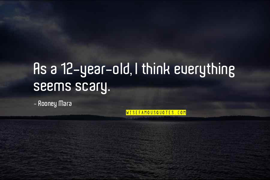 Mara Quotes By Rooney Mara: As a 12-year-old, I think everything seems scary.