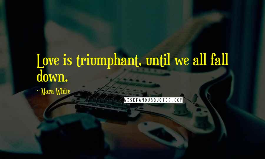 Mara White quotes: Love is triumphant, until we all fall down.