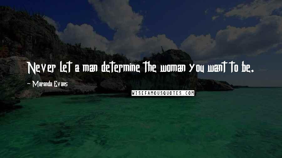 Maranda Evans quotes: Never let a man determine the woman you want to be.