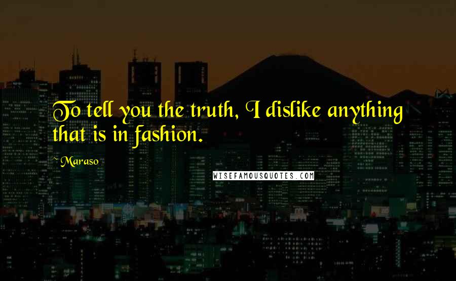 Maraso quotes: To tell you the truth, I dislike anything that is in fashion.