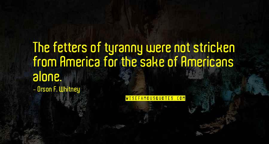 Marat Sade Quotes By Orson F. Whitney: The fetters of tyranny were not stricken from