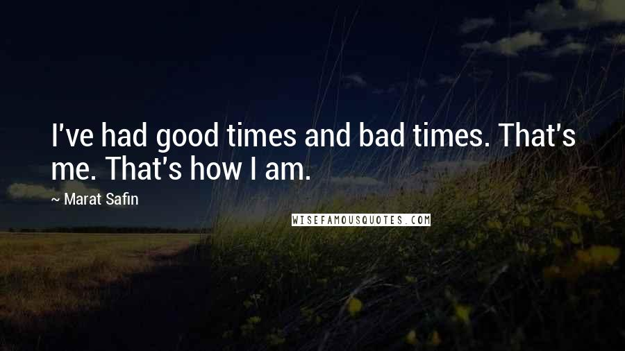 Marat Safin quotes: I've had good times and bad times. That's me. That's how I am.
