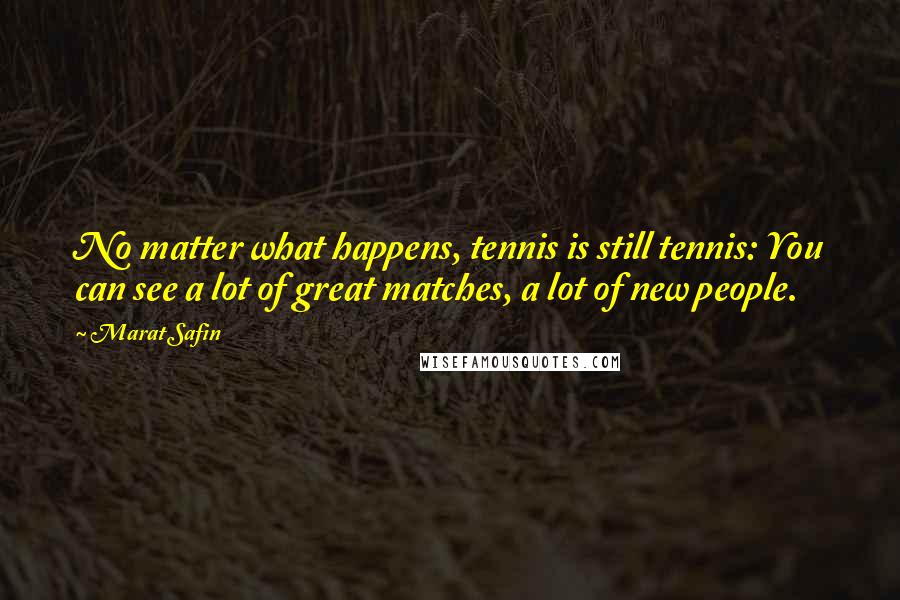 Marat Safin quotes: No matter what happens, tennis is still tennis: You can see a lot of great matches, a lot of new people.