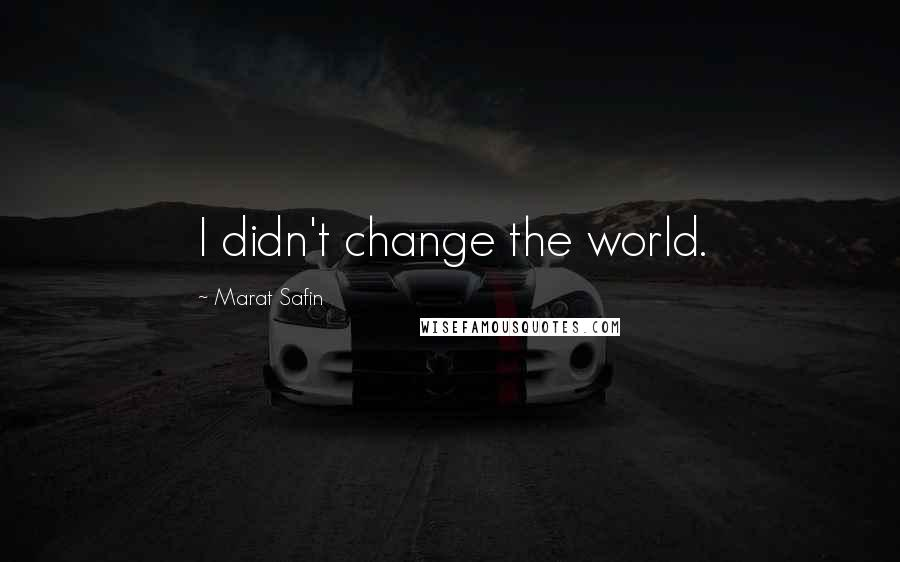Marat Safin quotes: I didn't change the world.