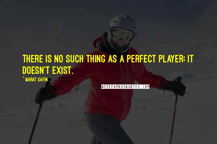Marat Safin quotes: There is no such thing as a perfect player; it doesn't exist.