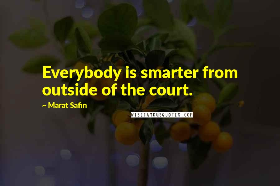 Marat Safin quotes: Everybody is smarter from outside of the court.