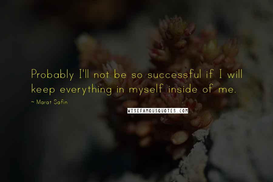 Marat Safin quotes: Probably I'll not be so successful if I will keep everything in myself inside of me.