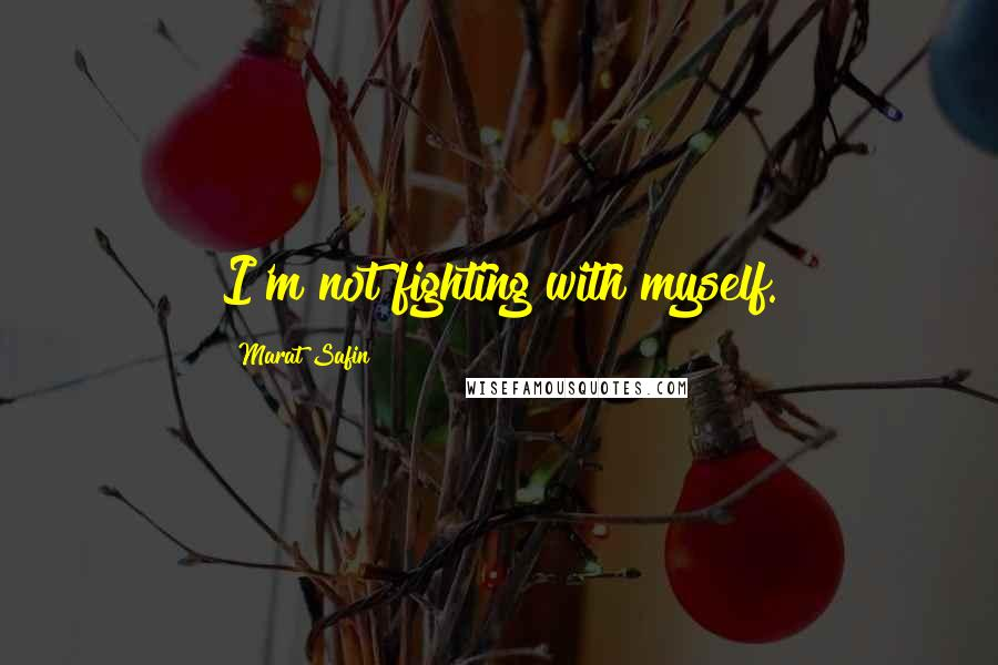 Marat Safin quotes: I'm not fighting with myself.