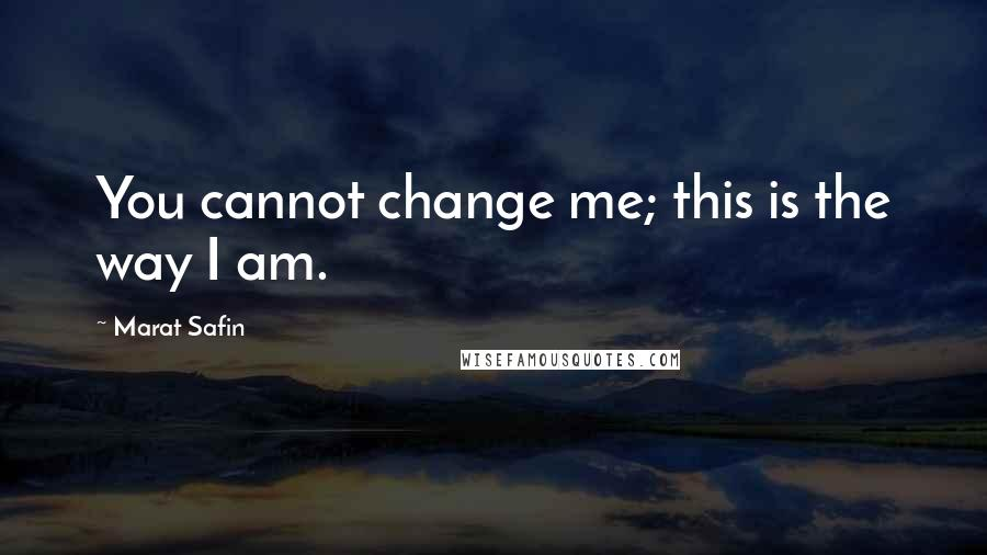 Marat Safin quotes: You cannot change me; this is the way I am.