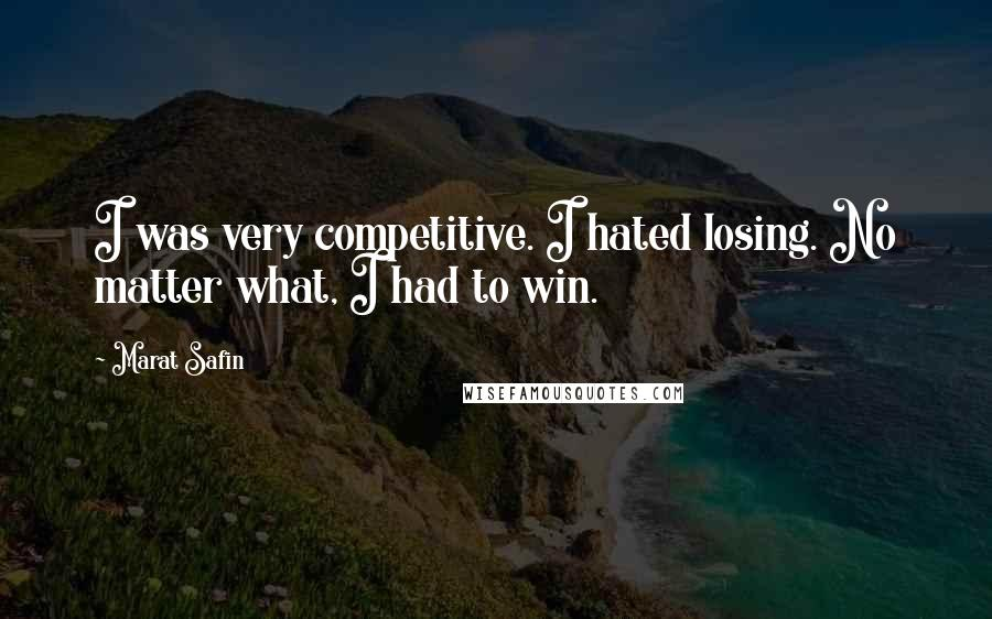 Marat Safin quotes: I was very competitive. I hated losing. No matter what, I had to win.