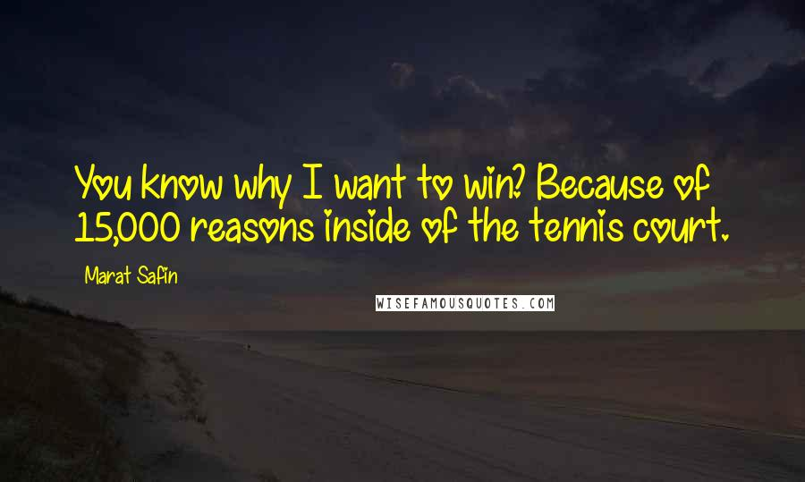 Marat Safin quotes: You know why I want to win? Because of 15,000 reasons inside of the tennis court.