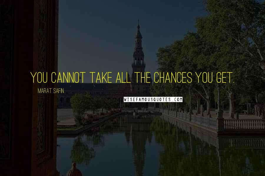 Marat Safin quotes: You cannot take all the chances you get.